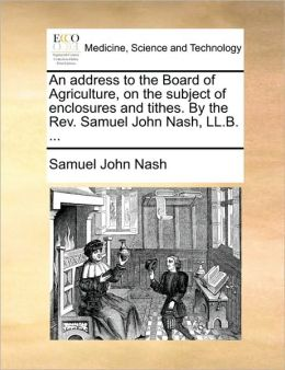 An address to the Board of Agriculture, on the subject of enclosures and tithes. By the Rev. Samuel John Nash, LL.B. ...