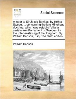 A Letter To Sir Jacob Bankes, By Birth A Swede, ... Concerning The Late Minehead Doctrine, Which Was Establish'D By A Certain Free Parliament Of Sweden, To The Utter Enslaving Of That Kingdom. By William Benson, Esq. The Tenth Edition.