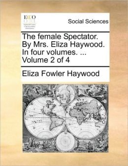 The female Spectator. By Mrs. Eliza Haywood. In four volumes. ... Volume 2 of 4
