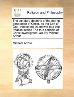 The scripture-doctrine of the eternal generation of Christ, as the Son of God, vindicated; in answer to a late treatise intitled The true sonship of Christ investigated, &c. By Michael Arthur, ...