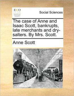 The case of Anne and Isaac Scott, bankrupts, late merchants and dry-salters. By Mrs. Scott.
