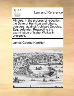 Minutes, in the process of reduction, the Duke of Hamilton and others, pursuers, against Archibald Douglas, Esq; defender. Respecting the examination of Isabel Walker in presence.