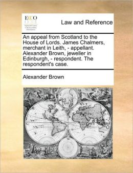 An appeal from Scotland to the House of Lords. James Chalmers, merchant in Leith, - appellant. Alexander Brown, jeweller in Edinburgh, - respondent. The respondent's case.