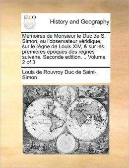 M moires de Monsieur le Duc de S. Simon, ou l'observateur v ridique, sur le r gne de Louis XIV, & sur les premi res poques des r gnes suivans. Seconde edition. .. Volume 2 of 3