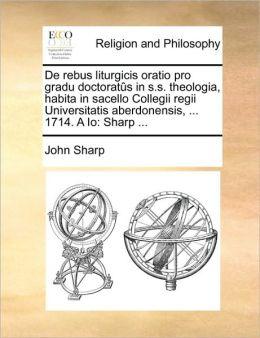 De Rebus Liturgicis Oratio Pro Gradu Doctorat S In S.S. Theologia, Habita In Sacello Collegii Regii Universitatis Aberdonensis, ... 1714. A Io