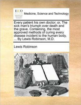 Every patient his own doctor; or, The sick man's triumph over death and the grave. Containing, the most approved methods of curing every disease incident to the human body, ... By Lewis Robinson, M.D.