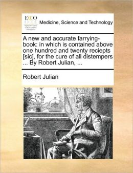 A new and accurate farrying-book: in which is contained above one hundred and twenty reciepts [sic], for the cure of all distempers ... By Robert Julian, ...