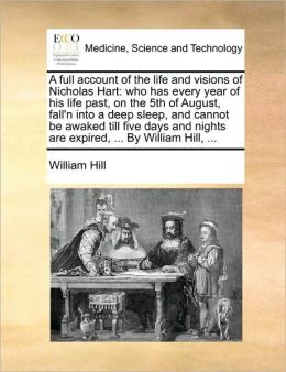 A full account of the life and visions of Nicholas Hart: who has every year of his life past, on the 5th of August, fall'n into a deep sleep, and cannot be awaked till five days and nights are expired, ... By William Hill, ...