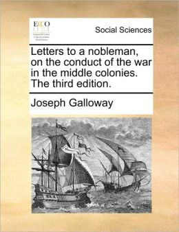 Letters to a nobleman, on the conduct of the war in the middle colonies. The third edition.