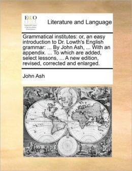 Grammatical institutes: or, an easy introduction to Dr. Lowth's English grammar: ... By John Ash, ... With an appendix. ... To which are added, select lessons, ... A new edition, revised, corrected and enlarged.