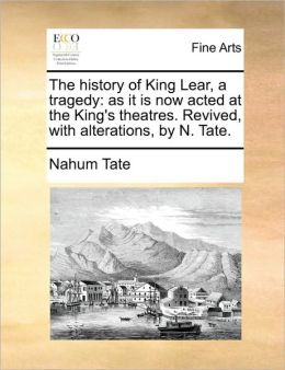 The history of King Lear, a tragedy: as it is now acted at the King's theatres. Revived, with alterations, by N. Tate.