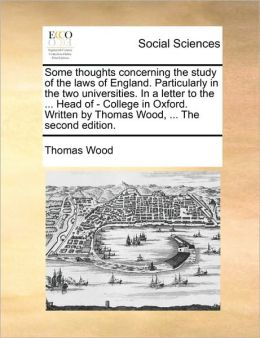 Some thoughts concerning the study of the laws of England. Particularly in the two universities. In a letter to the ... Head of - College in Oxford. Written by Thomas Wood, ... The second edition.