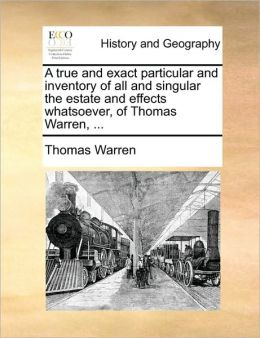 A true and exact particular and inventory of all and singular the estate and effects whatsoever, of Thomas Warren, ...