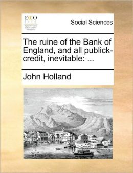 The ruine of the Bank of England, and all publick-credit, inevitable: ...