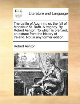 The battle of Aughrim; or, the fall of Monsieur St. Ruth. A tragedy. By Robert Ashton. To which is prefixed, an extract from the history of Ireland. Not in any former edition.