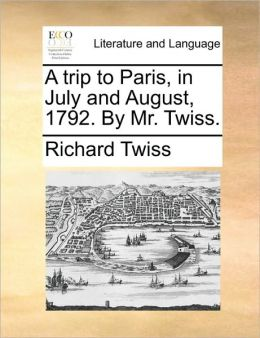 A trip to Paris, in July and August, 1792. By Mr. Twiss.