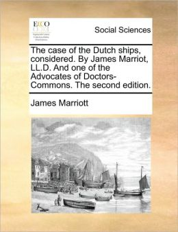 The case of the Dutch ships, considered. By James Marriot, LL.D. And one of the Advocates of Doctors-Commons. The second edition.