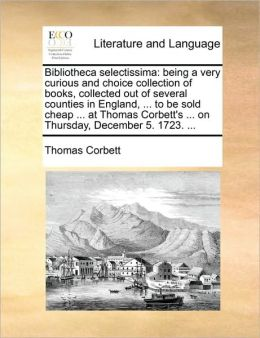 Bibliotheca selectissima: being a very curious and choice collection of books, collected out of several counties in England, ... to be sold cheap ... at Thomas Corbett's ... on Thursday, December 5. 1723. ...