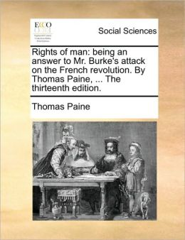 Rights of man: being an answer to Mr. Burke's attack on the French revolution. By Thomas Paine, ... The thirteenth edition.