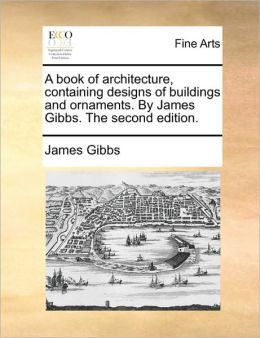 A book of architecture, containing designs of buildings and ornaments. By James Gibbs. The second edition.