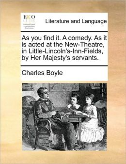 As you find it. A comedy. As it is acted at the New-Theatre, in Little-Lincoln's-Inn-Fields, by Her Majesty's servants.