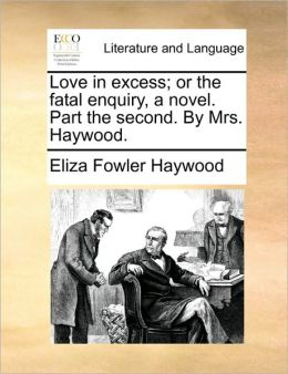 Love in excess; or the fatal enquiry, a novel. Part the second. By Mrs. Haywood.