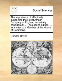 The importance of effectually supporting the Royal African Company of England impartially considered; ... The second edition. ... In a letter to a Member of the House of Commons.