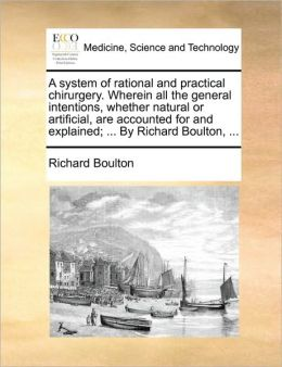 A system of rational and practical chirurgery. Wherein all the general intentions, whether natural or artificial, are accounted for and explained; ... By Richard Boulton, ...