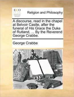 A discourse, read in the chapel at Belvoir Castle, after the funeral of His Grace the Duke of Rutland, ... By the Reverend George Crabbe.