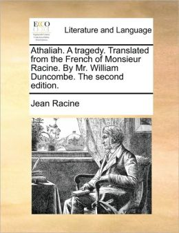 Athaliah. a Tragedy. Translated from the French of Monsieur Racine. by Mr. William Duncombe. the Second Edition.