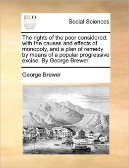 The rights of the poor considered; with the causes and effects of monopoly, and a plan of remedy by means of a popular progressive excise. By George Brewer.