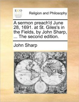 A sermon preach'd June 28, 1691. at St. Giles's in the Fields, by John Sharp, ... The second edition.