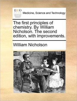 The first principles of chemistry. By William Nicholson. The second edition, with improvements.