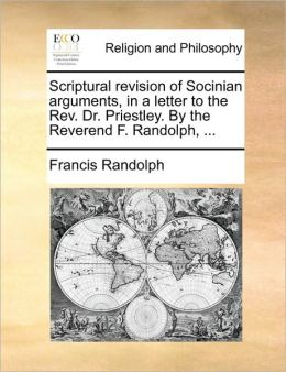Scriptural revision of Socinian arguments, in a letter to the Rev. Dr. Priestley. By the Reverend F. Randolph, ...