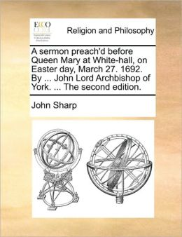 A sermon preach'd before Queen Mary at White-hall, on Easter day, March 27. 1692. By ... John Lord Archbishop of York. ... The second edition.