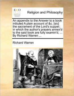 An appendix to the Answer to a book intituled A plain account of &c. [sic] the sacrament of the Lord's supper; in which the author's prayers annex'd to the said book are fully examin'd, ... By Richard Warren ...