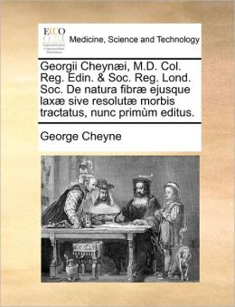 Georgii Cheyn I, M.D. Col. Reg. Edin. & Soc. Reg. Lond. Soc. De Natura Fibr Ejusque Lax Sive Resolut Morbis Tractatus, Nunc Prim M Editus.