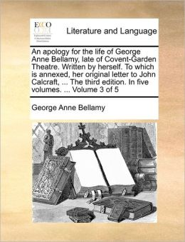 An Apology For The Life Of George Anne Bellamy, Late Of Covent-Garden Theatre. Written By Herself. To Which Is Annexed, Her Original Letter To John Calcraft, ... The Third Edition. In Five Volumes. ... Volume 3 Of 5
