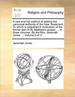 A new and full method of settling the canonical authority of the New Testament. To which is subjoined A vindication of the former part of St. Matthew's gospel, ... In three volumes. By the Rev. Jeremiah Jones. ... Volume 3 of 3