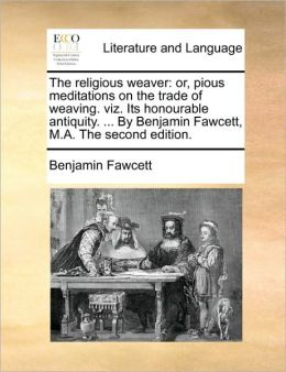 The religious weaver: or, pious meditations on the trade of weaving. viz. Its honourable antiquity. ... By Benjamin Fawcett, M.A. The second edition.
