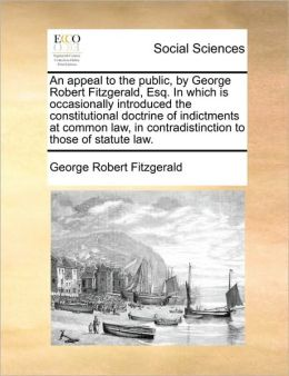 An appeal to the public, by George Robert Fitzgerald, Esq. In which is occasionally introduced the constitutional doctrine of indictments at common law, in contradistinction to those of statute law.