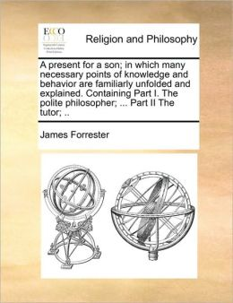 A present for a son; in which many necessary points of knowledge and behavior are familiarly unfolded and explained. Containing Part I. The polite philosopher; ... Part II The tutor; ..