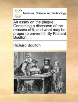 An essay on the plague. Containing a discourse of the reasons of it, and what may be proper to prevent it. By Richard Boulton, ...