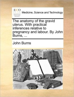 The Anatomy Of The Gravid Uterus. With Practical Inferences Relative To Pregnancy And Labour. By John Burns, ...