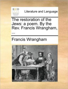 The restoration of the Jews: a poem. By the Rev. Francis Wrangham, ...