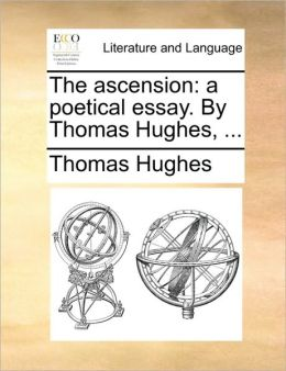 The ascension: a poetical essay. By Thomas Hughes, ...