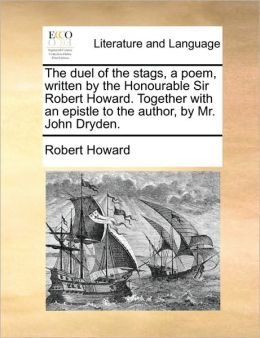 The duel of the stags, a poem, written by the Honourable Sir Robert Howard. Together with an epistle to the author, by Mr. John Dryden.
