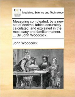 Measuring compleated; by a new set of decimal tables accurately calculated, and explained in the most easy and familiar manner. ... By John Woodcock.