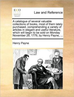 A catalogue of several valuable collections of books, most of them lately purchased, comprehending a variety of articles in elegant and useful literature, which will begin to be sold on Monday November 29, 1779, by Henry Payne, ...