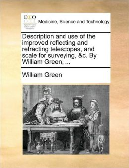 Description and use of the improved reflecting and refracting telescopes, and scale for surveying, &c. By William Green, ...